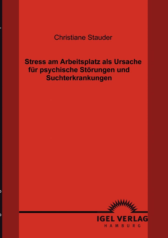 Christiane Stauder Stress am Arbeitsplatz als Ursache fur psychische Storungen und Suchterkrankungen недорого