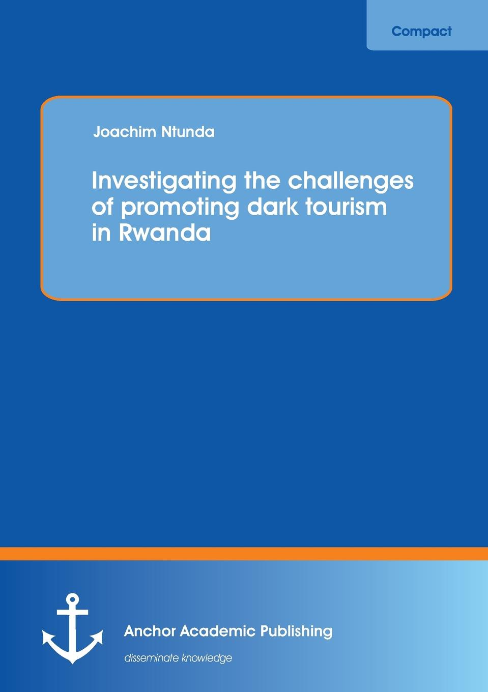 Joachim Ntunda Investigating the Challenges of Promoting Dark Tourism in Rwanda in the dark