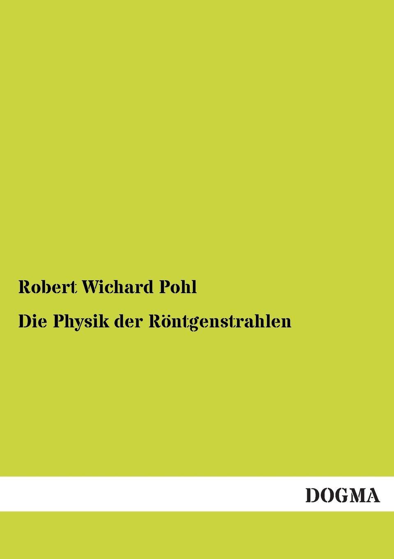 Robert Wichard Pohl Die Physik Der Rontgenstrahlen martin pohl physik für alle