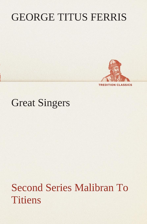 George T. (George Titus) Ferris Great Singers, Second Series Malibran To Titiens george titus ferris great singers malibran to titiens