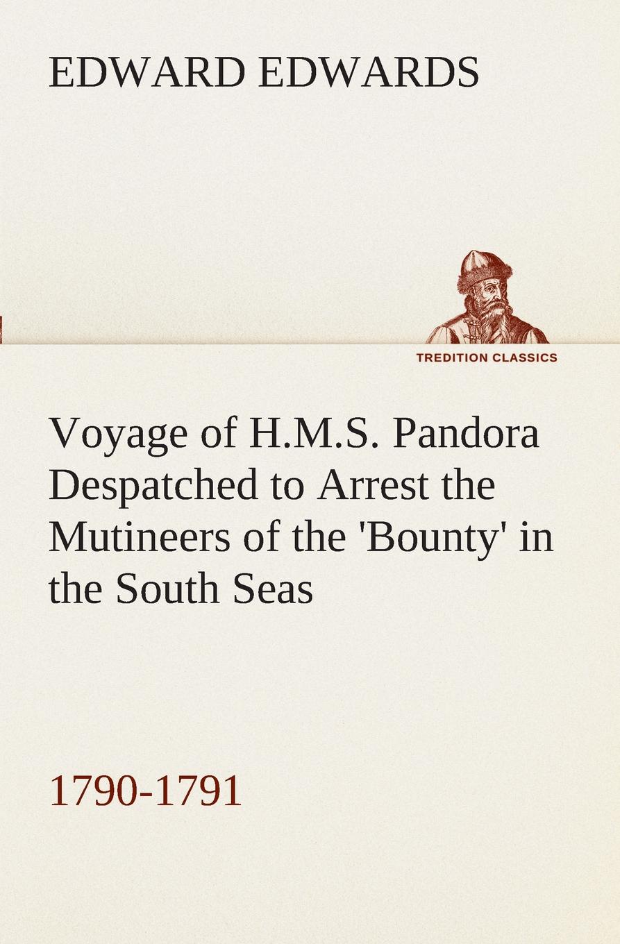 Edward Edwards Voyage of H.M.S. Pandora Despatched to Arrest the Mutineers of the .Bounty. in the South Seas, 1790-1791