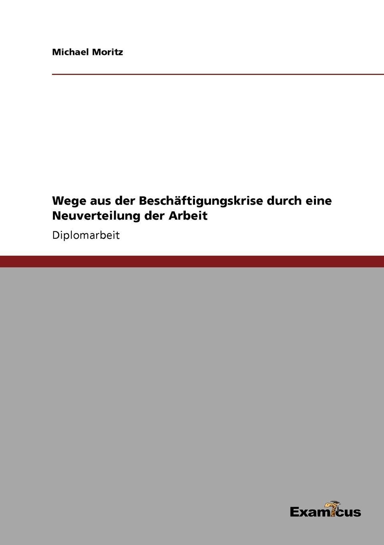 Wege aus der Beschaftigungskrise durch eine Neuverteilung der Arbeit Diplomarbeit aus dem Jahr 1998 im Fachbereich VWL - Sonstiges, Note...