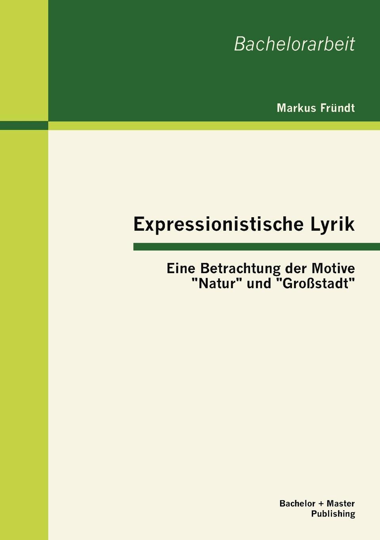 Markus Fründt Expressionistische Lyrik. Eine Betrachtung der Motive Natur und Grossstadt britta wertenbruch die darstellung der grossstadt in der lyrik des expressionismus