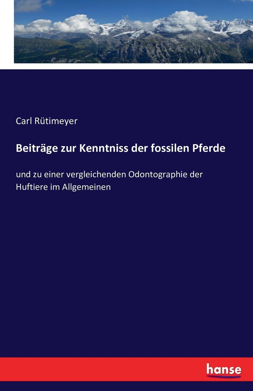 Carl Rütimeyer Beitrage zur Kenntniss der fossilen Pferde carl gegenbaur beitrage zur naheren kenntniss der schwimm polypen siphonophoren german edition