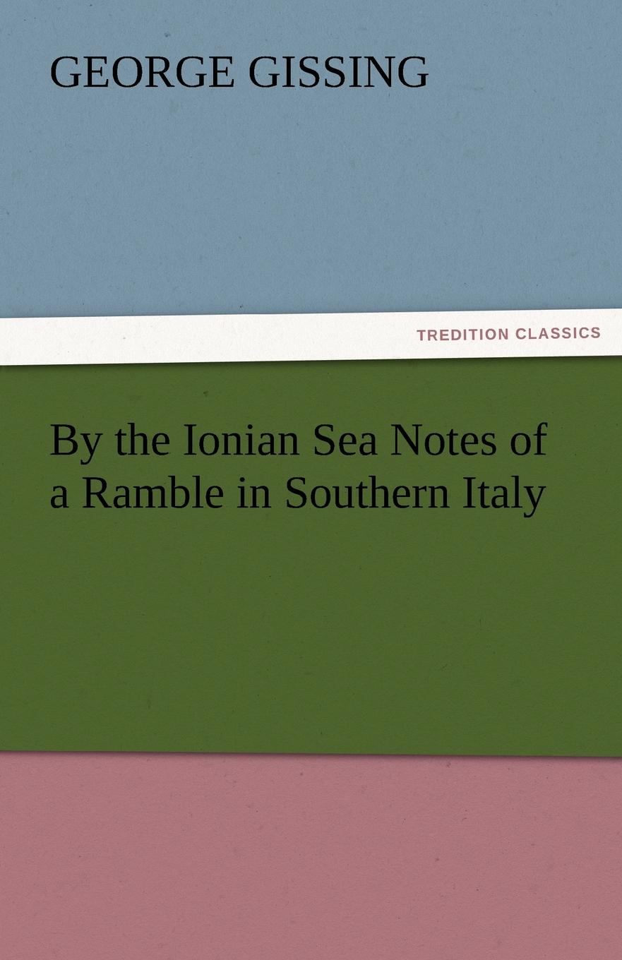 Gissing George By the Ionian Sea Notes of a Ramble in Southern Italy