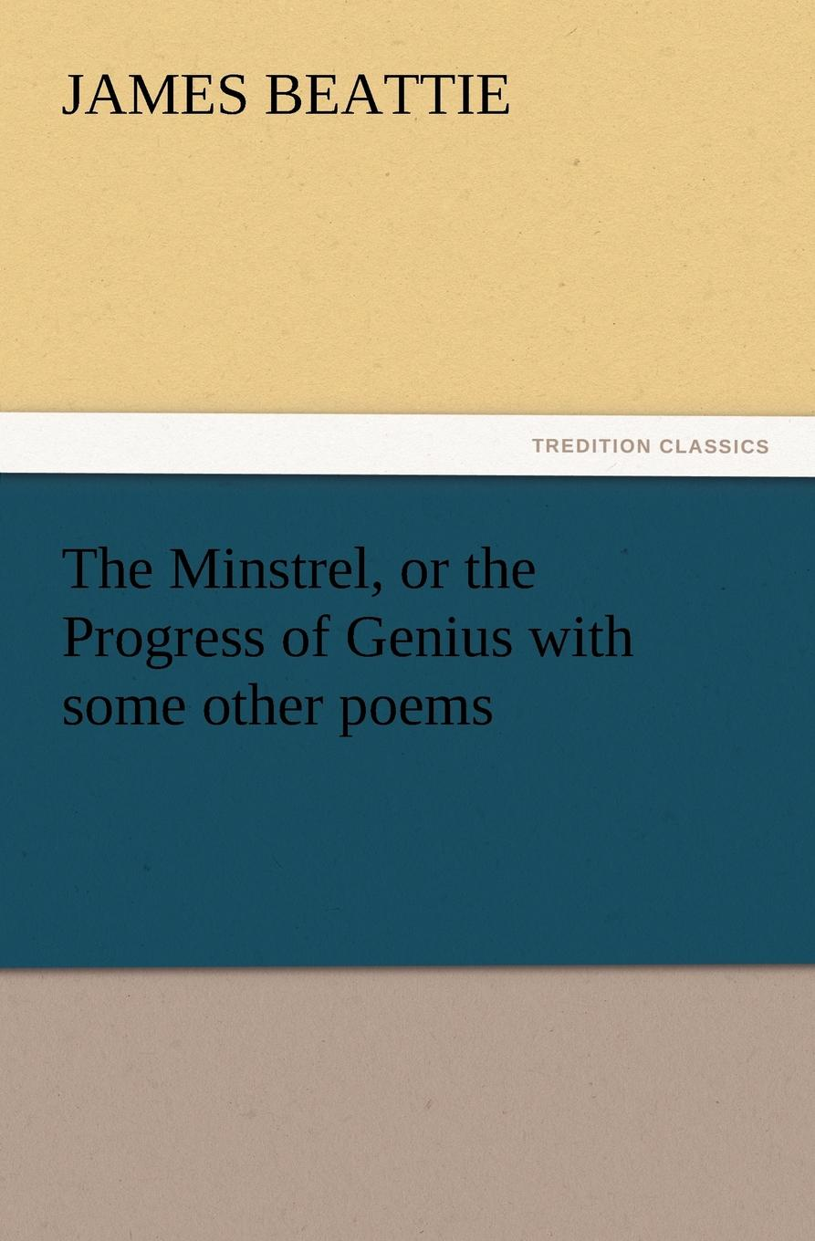 James Beattie The Minstrel, or the Progress of Genius with Some Other Poems james beattie the minstrel or the progress of genius