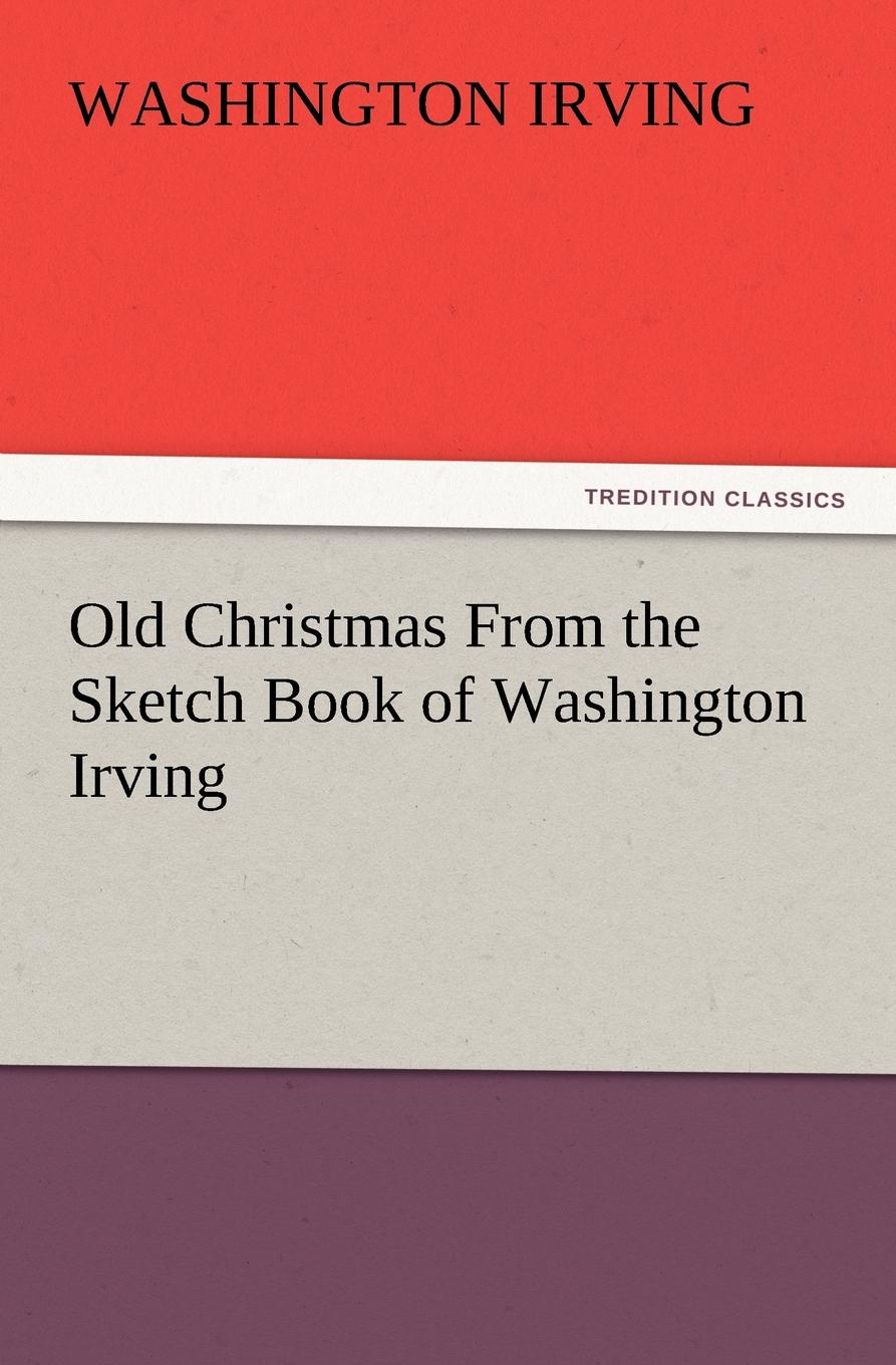 Washington Irving Old Christmas from the Sketch Book of Washington Irving вашингтон ирвинг old christmas from the sketch book of washington irving