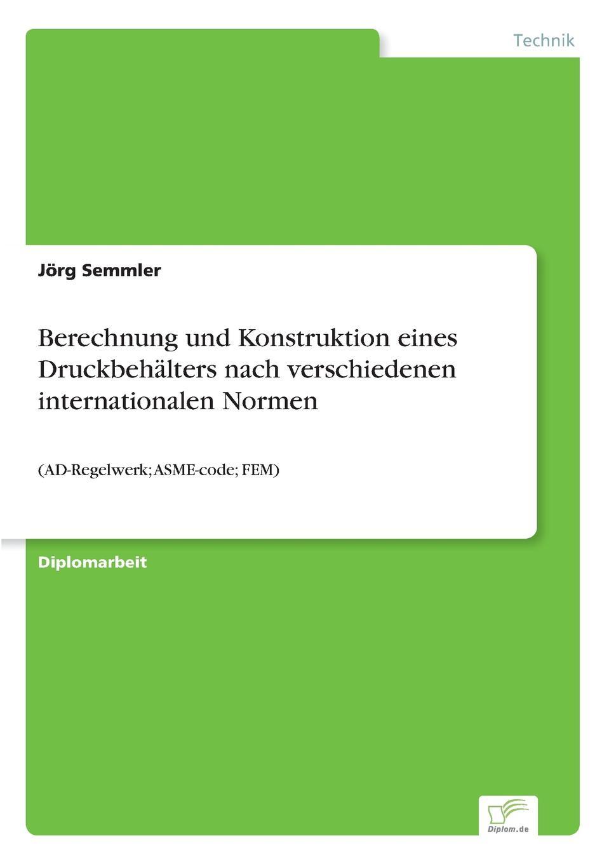 Jörg Semmler Berechnung und Konstruktion eines Druckbehalters nach verschiedenen internationalen Normen erfahrung und berechnung