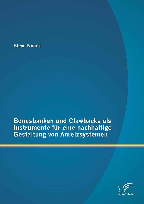 Bonusbanken Und Clawbacks ALS Instrumente Fur Eine Nachhaltige Gestaltung Von Anreizsystemen Im Zuge der internationalen Finanzkrise und der daraus resultierenden...