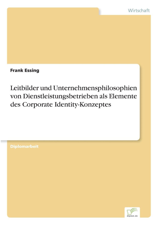 Frank Essing Leitbilder und Unternehmensphilosophien von Dienstleistungsbetrieben als Elemente des Corporate Identity-Konzeptes markus mütz erarbeitung einer corporate identity fur offentlich rechtliche sender