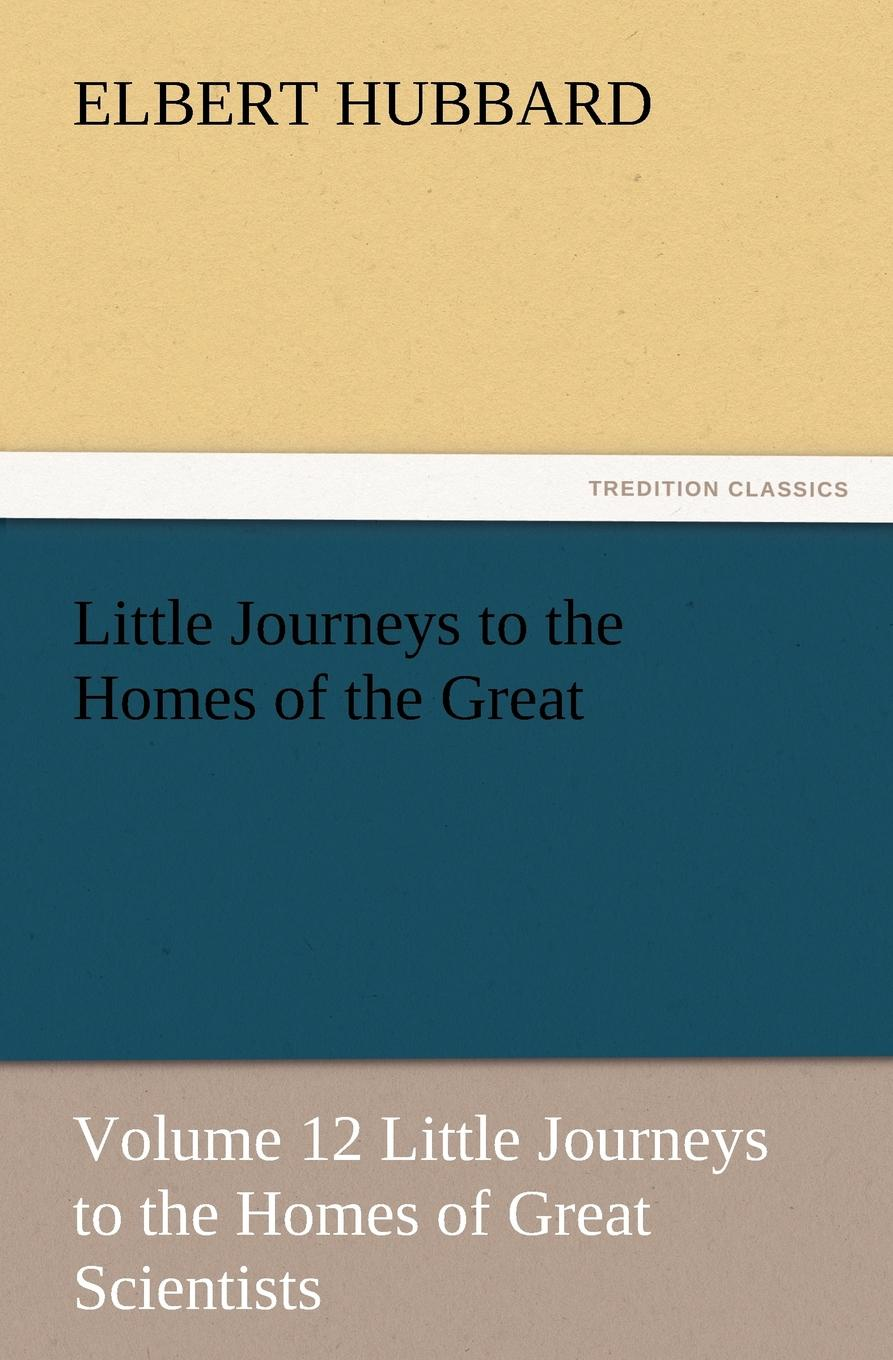 Hubbard Elbert Little Journeys to the Homes of the Great - Volume 12 Little Journeys to the Homes of Great Scientists the conde nast traveler book of unforgettable journeys