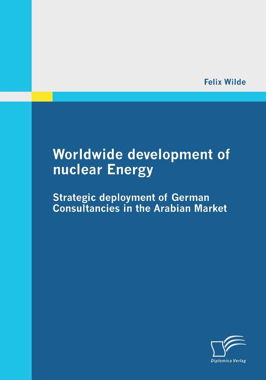 Felix Wilde Worldwide Development of Nuclear Energy - Strategic Deployment of German Consultancies in the Arabian Market denis stein marion preuß nina höhne economical implications of shutdowns of nuclear power in germany