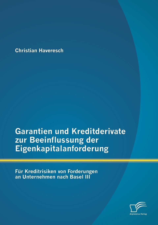 Christian Haveresch Garantien und Kreditderivate zur Beeinflussung der Eigenkapitalanforderung. fur Kreditrisiken von Forderungen an Unternehmen nach Basel III sven holland untersuchung betriebswirtschaftlicher kennzahlensysteme zur analyse und feststellung der bonitat von firmenkunden