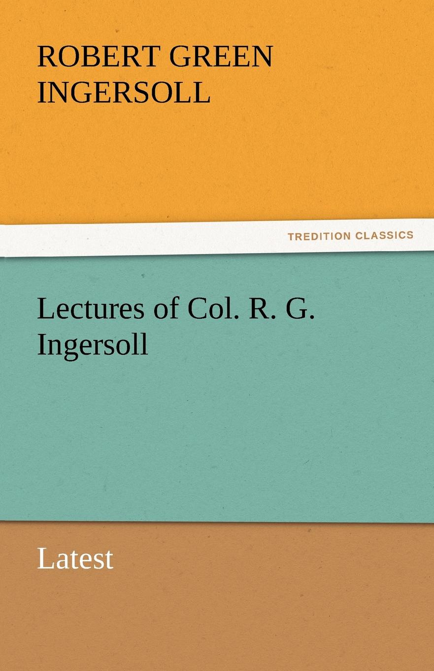 Robert Green Ingersoll Lectures of Col. R. G. Ingersoll robert green ingersoll the works of robert g ingersoll v 9