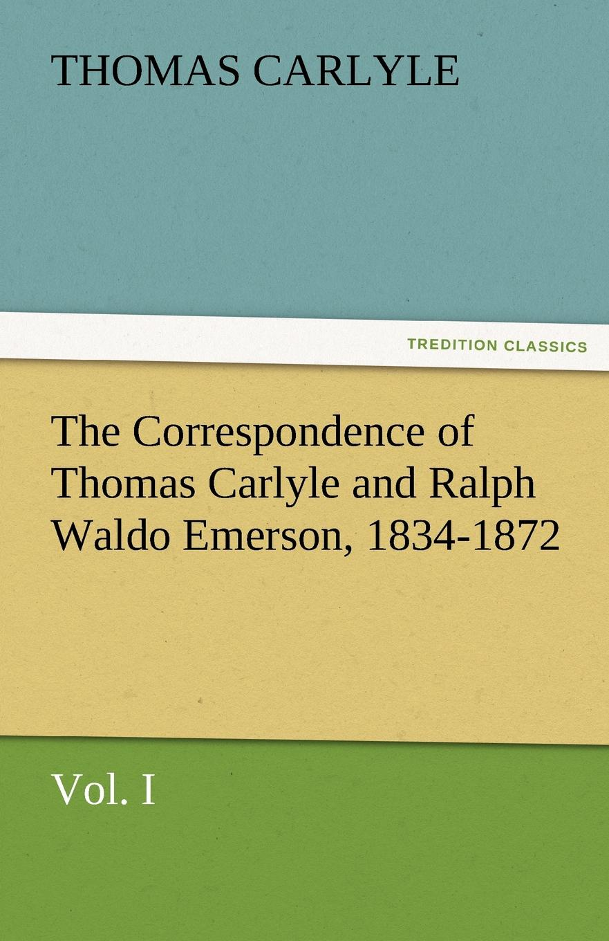 Thomas Carlyle The Correspondence of Thomas Carlyle and Ralph Waldo Emerson, 1834-1872, Vol. I joseph forster four great teachers john ruskin thomas carlyle ralph waldo emerson and robert browning