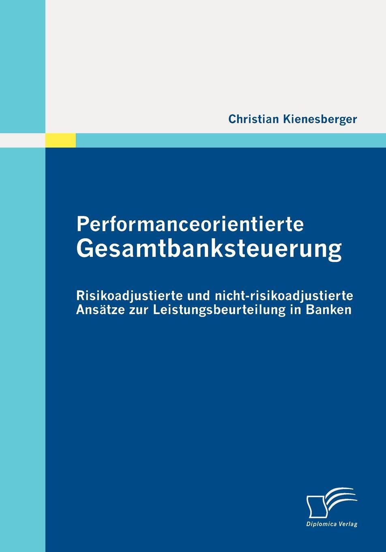 Performanceorientierte Gesamtbanksteuerung. Risikoadjustierte und nicht-risikoadjustierte Ansatze zur Leistungsbeurteilung in Banken In dieser Arbeit soll versucht werden, wesentliche Konzepte in...
