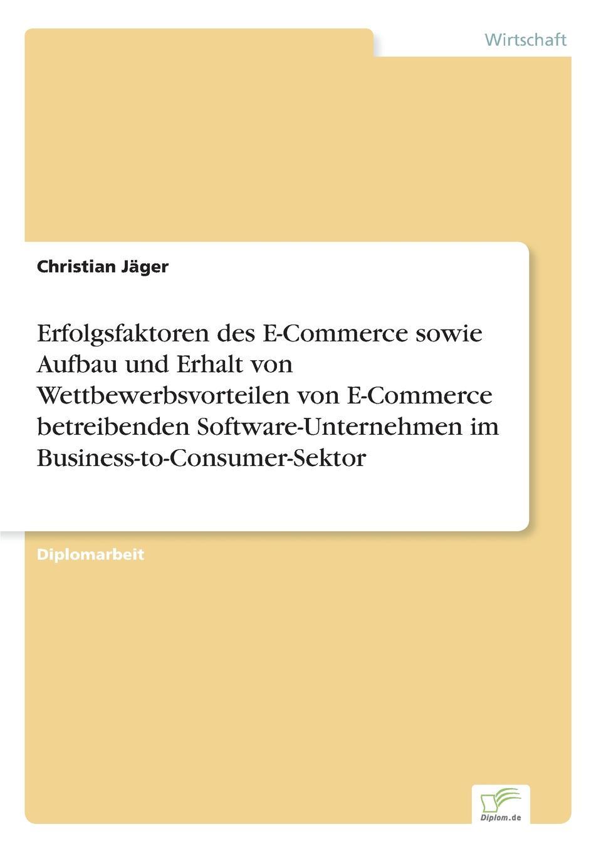 Christian Jäger Erfolgsfaktoren des E-Commerce sowie Aufbau und Erhalt von Wettbewerbsvorteilen von E-Commerce betreibenden Software-Unternehmen im Business-to-Consumer-Sektor stefan pfänder xml der internet standard zur elektronischen datenubertragung und seine betriebswirtschaftliche bedeutung im e commerce