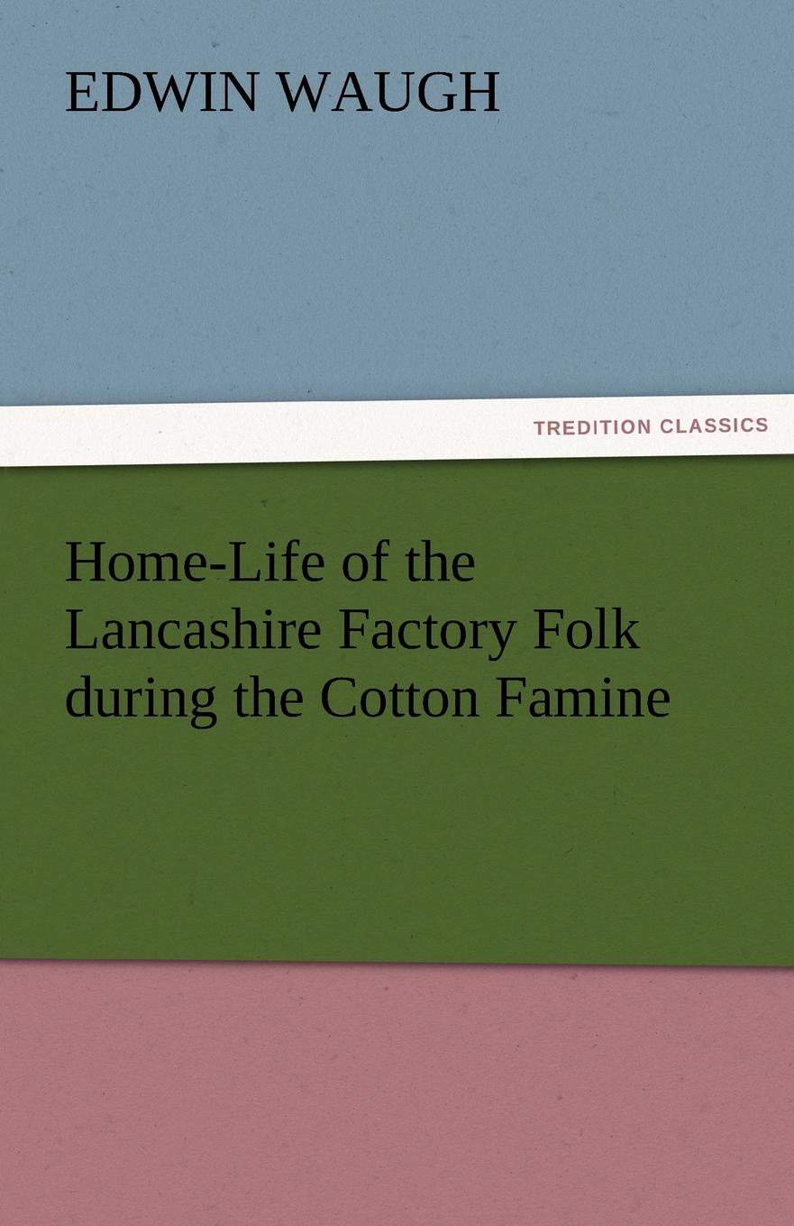 Edwin Waugh Home-Life of the Lancashire Factory Folk During the Cotton Famine edwin waugh lancashire sketches