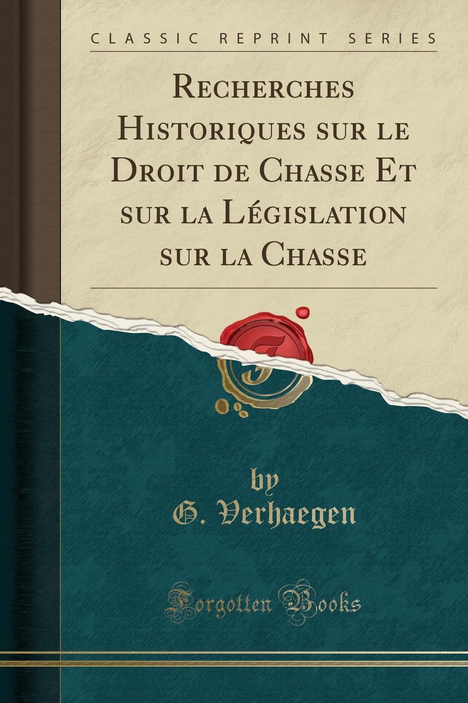 G. Verhaegen Recherches Historiques sur le Droit de Chasse Et sur la Legislation sur la Chasse (Classic Reprint) цена и фото