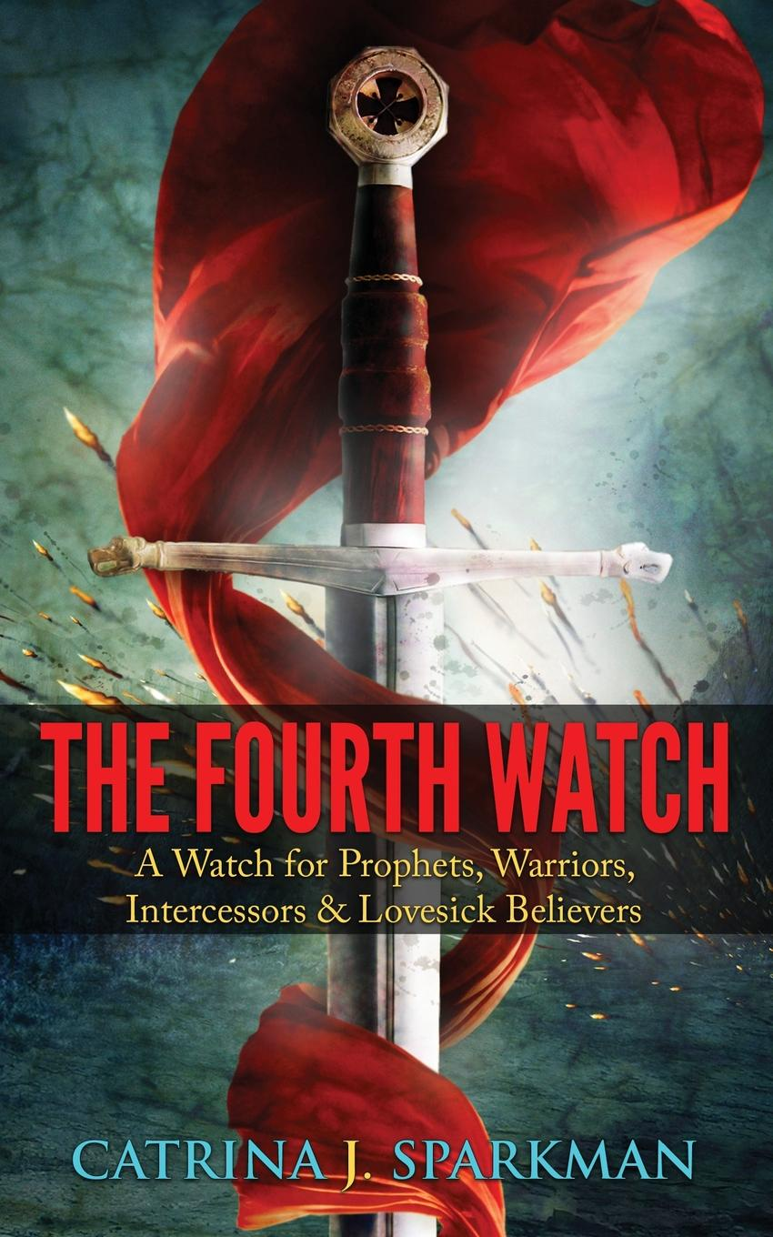 Catrina J. Sparkman The Fourth Watch. A Watch for Prophets, Warriors, Intercessors . Lovesick Believers