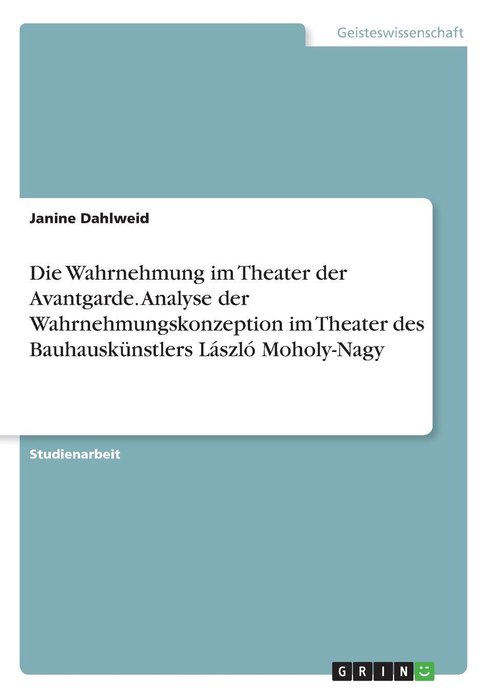 Janine Dahlweid Die Wahrnehmung im Theater der Avantgarde. Analyse der Wahrnehmungskonzeption im Theater des Bauhauskunstlers Laszlo Moholy-Nagy стоимость