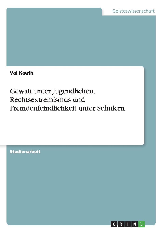 Val Kauth Gewalt unter Jugendlichen. Rechtsextremismus und Fremdenfeindlichkeit unter Schulern