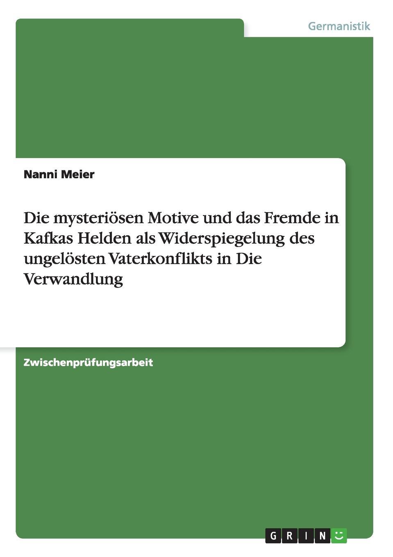 Nanni Meier Die mysteriosen Motive und das Fremde in Kafkas Helden als Widerspiegelung des ungelosten Vaterkonflikts in Die Verwandlung цена и фото