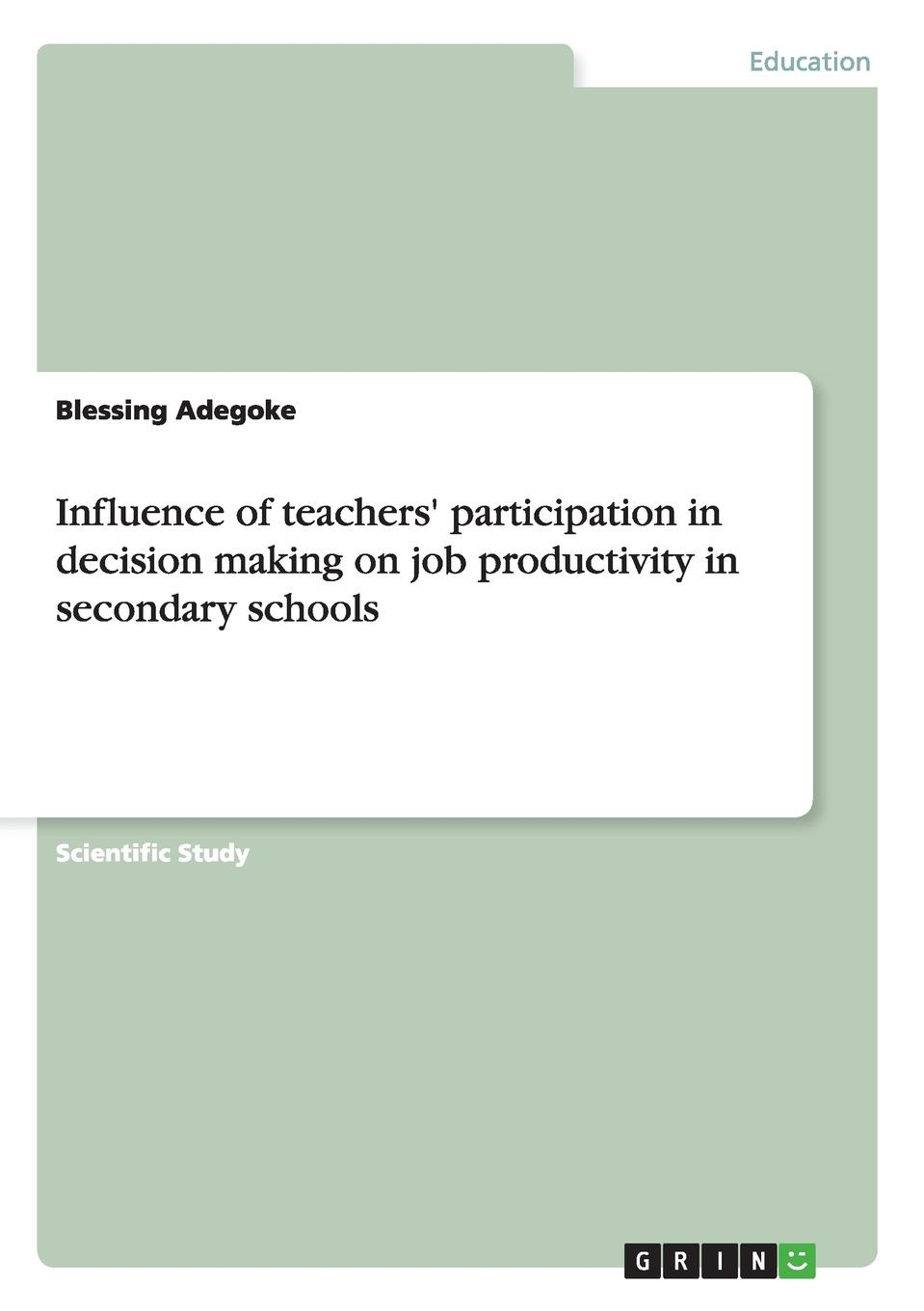 Blessing Adegoke Influence of teachers. participation in decision making on job productivity in secondary schools blessing adegoke effect of training on employees productivity in public service organisation