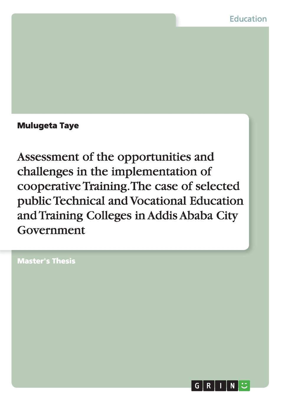 Mulugeta Taye Assessment of the opportunities and challenges in the implementation of cooperative Training. The case of selected public Technical and Vocational Education and Training Colleges in Addis Ababa City Government