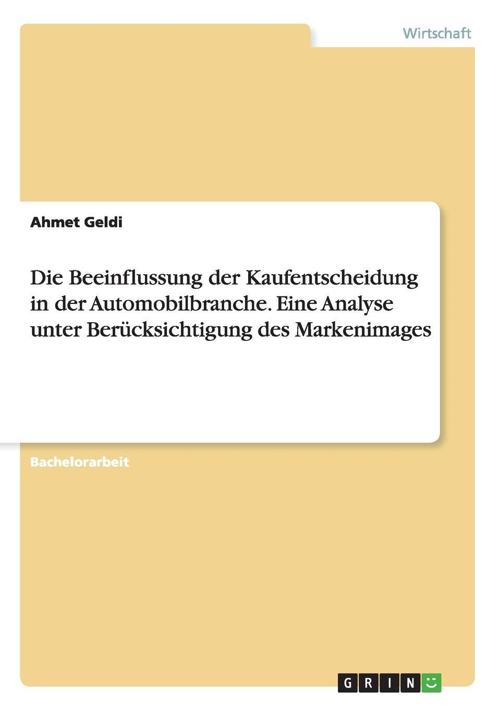 Ahmet Geldi Die Beeinflussung der Kaufentscheidung in der Automobilbranche. Eine Analyse unter Berucksichtigung des Markenimages недорого