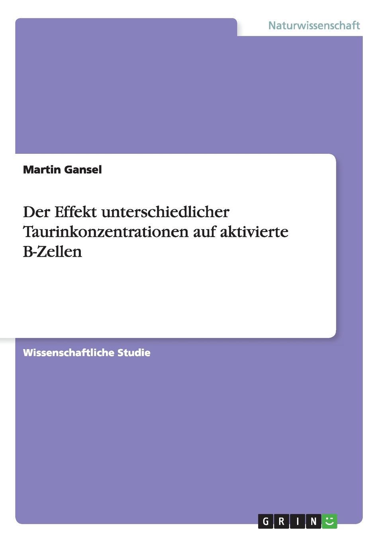 купить Martin Gansel Der Effekt unterschiedlicher Taurinkonzentrationen auf aktivierte B-Zellen онлайн