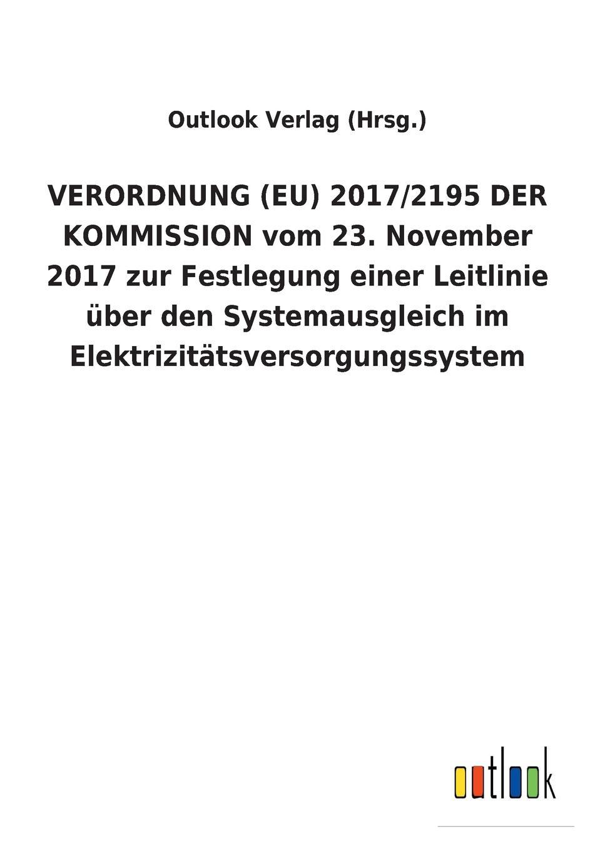 Outlook Verlag (Hrsg.) VERORDNUNG (EU) 2017/2195 DER KOMMISSION vom 23. November 2017 zur Festlegung einer Leitlinie uber den Systemausgleich im Elektrizitatsversorgungssystem опустошитель 23 2017 графомания