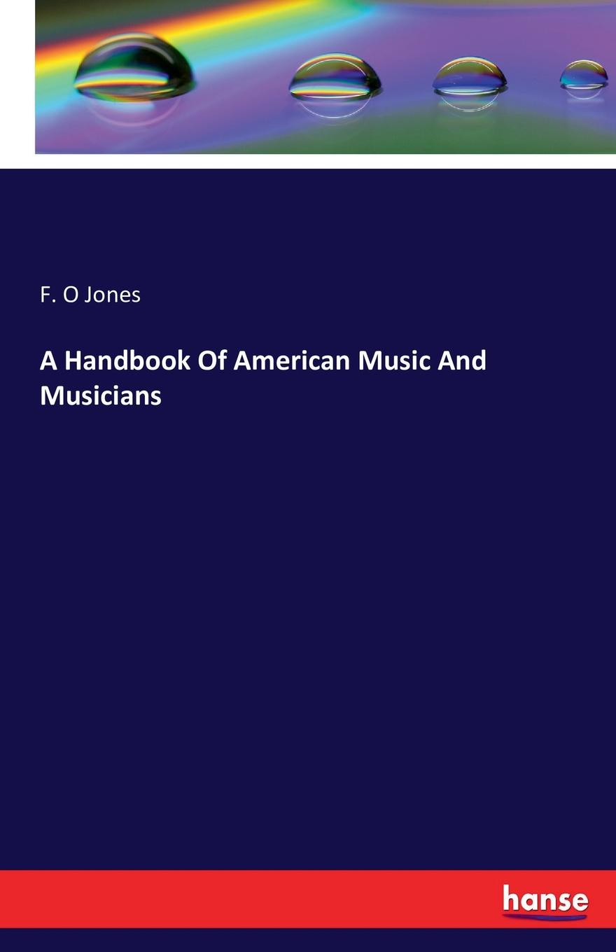 F. O Jones A Handbook Of American Music And Musicians w jones a treatise on the art of music