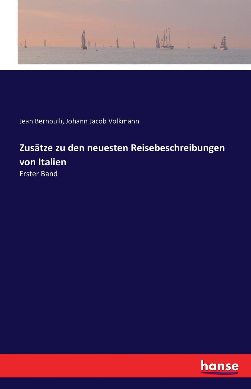 Johann Jacob Volkmann, Jean Bernoulli Zusatze zu den neuesten Reisebeschreibungen von Italien johann jacob volkmann historisch kritische nachrichten von italien bd 1