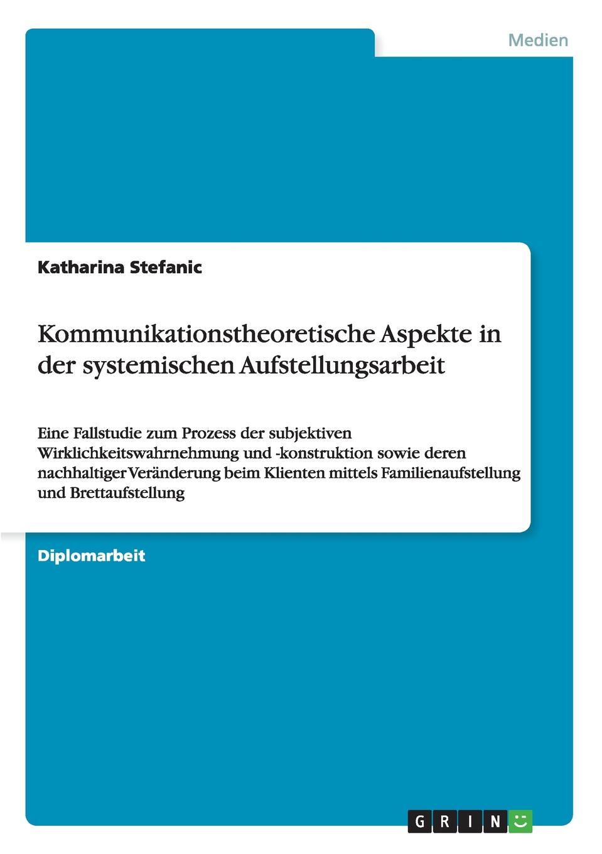 Kommunikationstheoretische Aspekte in der systemischen Aufstellungsarbeit Diplomarbeit aus dem Jahr 2007 im Fachbereich Medien / Kommunikation...