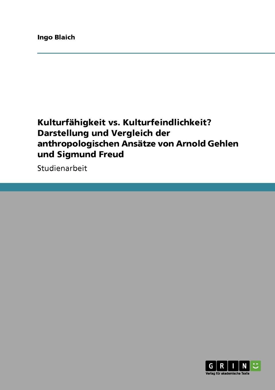 Ingo Blaich Kulturfahigkeit vs. Kulturfeindlichkeit. Darstellung und Vergleich der anthropologischen Ansatze von Arnold Gehlen und Sigmund Freud