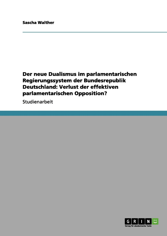 Sascha Walther Der neue Dualismus im parlamentarischen Regierungssystem der Bundesrepublik Deutschland. Verlust der effektiven parlamentarischen Opposition. creative opposition