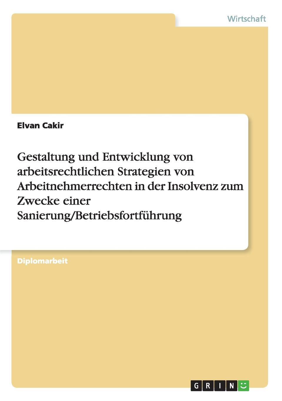 цена на Elvan Cakir Gestaltung und Entwicklung von arbeitsrechtlichen Strategien von Arbeitnehmerrechten in der Insolvenz zum Zwecke einer Sanierung/Betriebsfortfuhrung