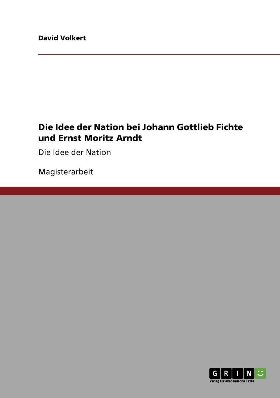 David Volkert Die Idee der Nation bei Johann Gottlieb Fichte und Ernst Moritz Arndt