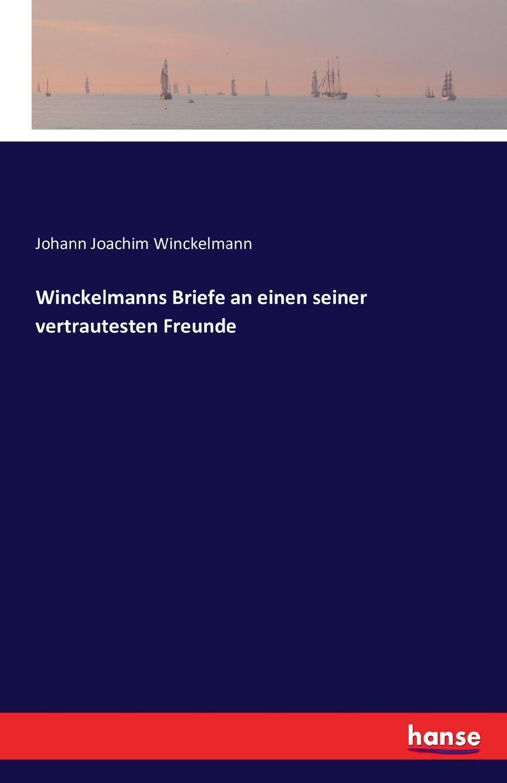 Johann Joachim Winckelmann Winckelmanns Briefe an einen seiner vertrautesten Freunde johann joachim winckelmann johann erich biester johann winkelmanns briefe an einen seiner vertrautesten freunde in den jahren 1756 bis 1768 nebst einem anhange von briefen an verschiedene andere personen
