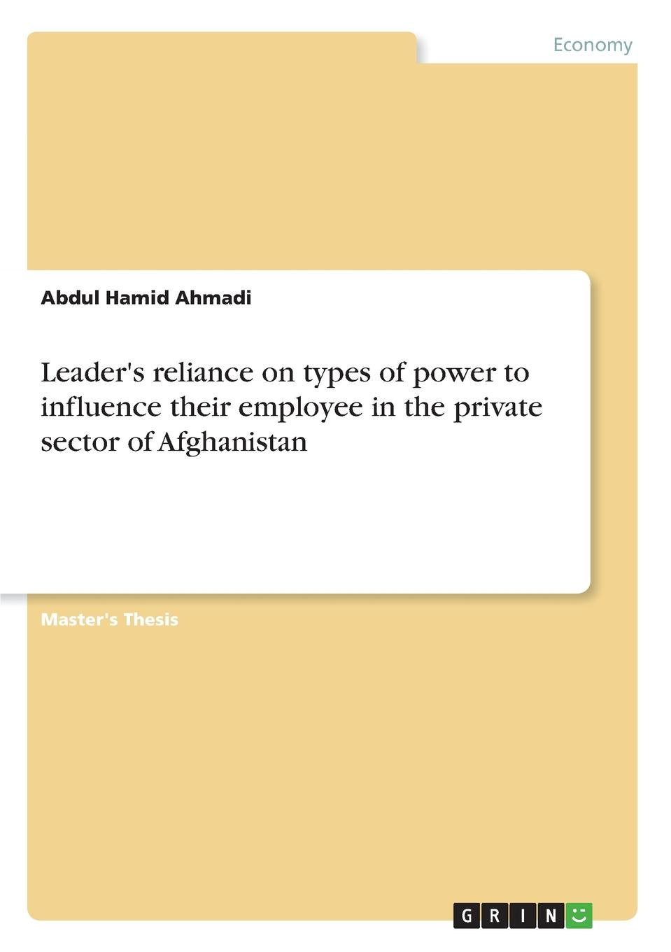 Abdul Hamid Ahmadi Leader.s reliance on types of power to influence their employee in the private sector of Afghanistan s donaldson the power that preserves