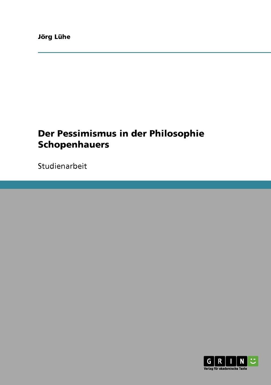 Jörg Lühe Der Pessimismus in der Philosophie Schopenhauers adrian gmelch die politische philosophie arthur schopenhauers ein pessimistischer blick auf die politik