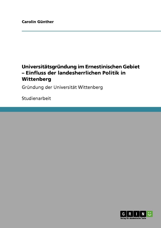 Carolin Günther Universitatsgrundung im Ernestinischen Gebiet - Einfluss der landesherrlichen Politik in Wittenberg недорого