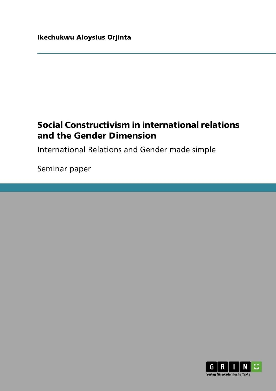 Ikechukwu Aloysius Orjinta Social Constructivism in international relations and the Gender Dimension introduction to international relations