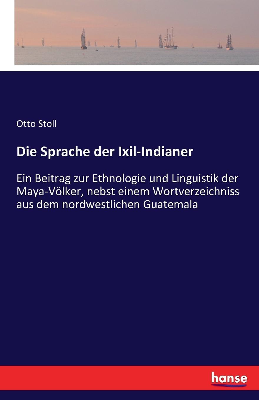 Otto Stoll Die Sprache der Ixil-Indianer otto stoll die sprache der ixil indianer ein beitrag zur ethnologie und linguistik der maya volker nebst einem anhang wortverzeichnisse aus dem nordwestlichen guatemala