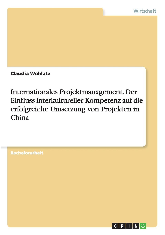 Internationales Projektmanagement. Der Einfluss interkultureller Kompetenz auf die erfolgreiche Umsetzung von Projekten in China Bachelorarbeit aus dem Jahr 2015 im Fachbereich BWL...