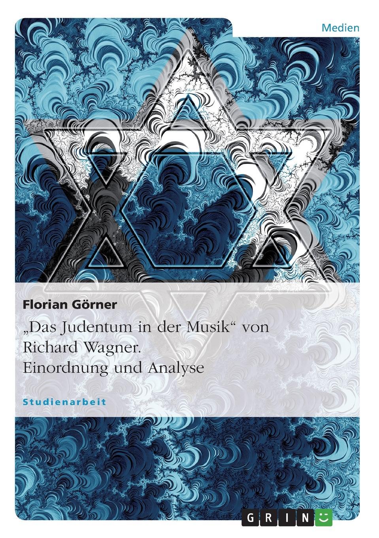 """Florian Görner. """"Das Judentum in der Musik"""" von Richard Wagner. Einordnung und Analyse"""