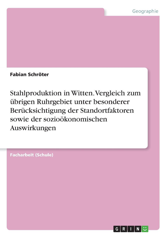 Fabian Schröter Stahlproduktion in Witten. Vergleich zum ubrigen Ruhrgebiet unter besonderer Berucksichtigung der Standortfaktoren sowie der soziookonomischen Auswirkungen