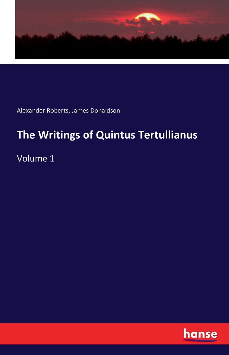 Alexander Roberts, James Donaldson The Writings of Quintus Tertullianus alexander roberts james donaldson the writings of irenaeus