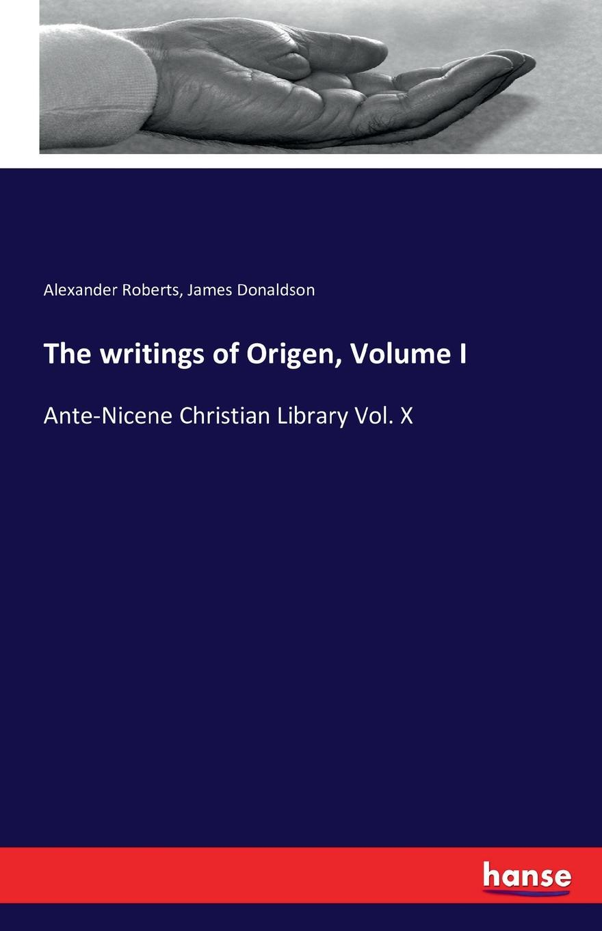 Alexander Roberts, James Donaldson The writings of Origen, Volume I alexander roberts james donaldson the writings of irenaeus